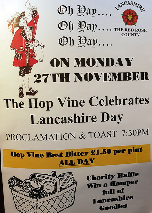 The Hop Vine,Liverpool Road,Burscough will be celebrating Lancashire Day,Monday,November 27th with the proclamation and loyal toast taking place at 7-30 pm.      Hop Vine bitter will be available all day at only £1.50 per pint and all proceeds from a charity raffle of Lancashire Goodies will be...